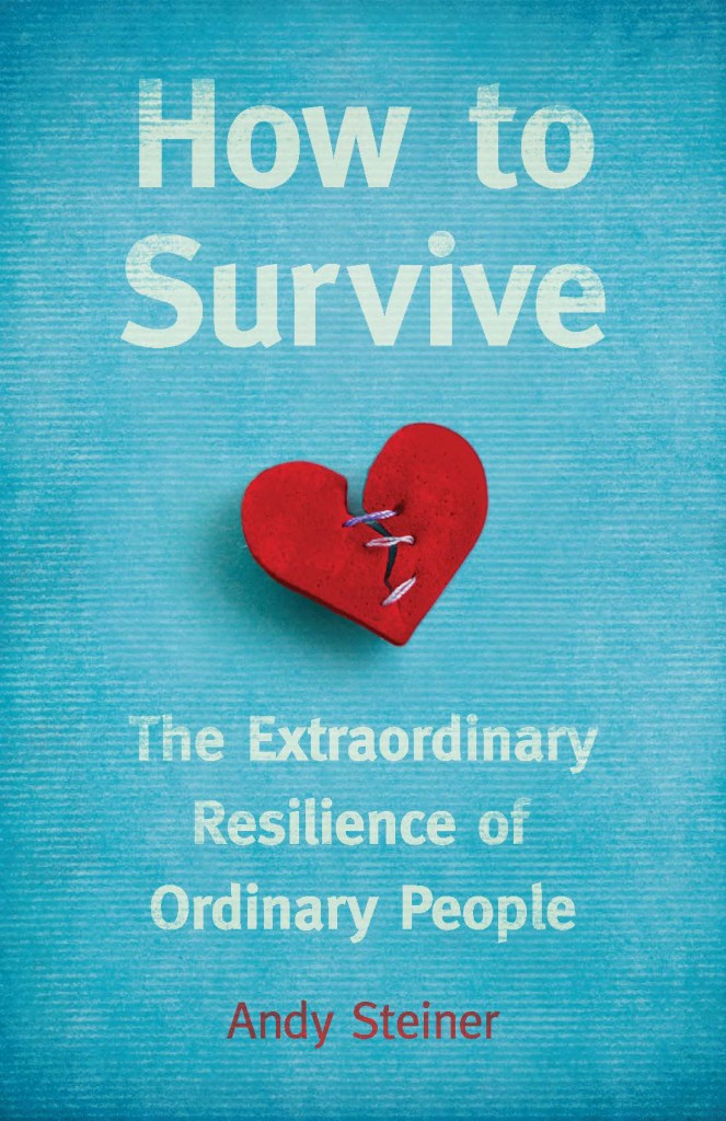 How to Survive: The Extraordinary Resilience of Ordinary People by Andy Steiner. Think Piece Publishing